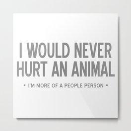 I Would Never Hurt An Animal Metal Print