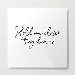 Hold Me Closer Tiny Dancer Metal Print