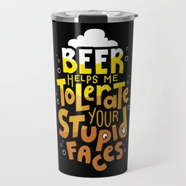 Beer Helps Me Tolerate Your Stupid Face Travel Mug