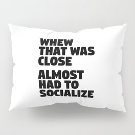 Whew That Was Close Almost Had To Socialize Pillow Sham