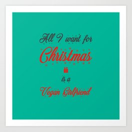 All I Want For Christmas Is A Vegan Girlfriend Art Print