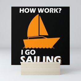 How Work? I Go Sailing Sailboat Mini Art Print