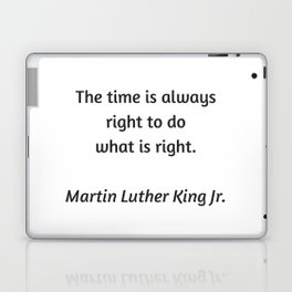 Martin Luther King Inspirational Quote - The time is always right to do what is right Laptop & iPad Skin