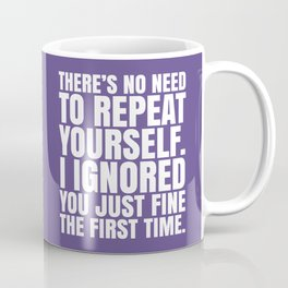 There's No Need To Repeat Yourself. I Ignored You Just Fine the First Time. (Ultra Violet) Coffee Mug