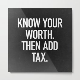 Know Your Worth. Then Add Tax. Metal Print