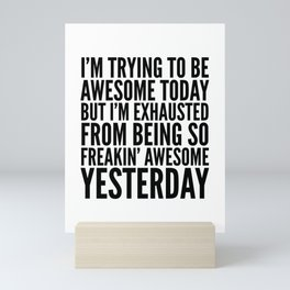 I'M TRYING TO BE AWESOME TODAY, BUT I'M EXHAUSTED FROM BEING SO FREAKIN' AWESOME YESTERDAY Mini Art Print