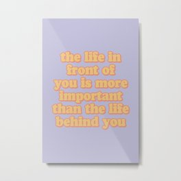 the life in front of you is more important than the life behind you Metal Print