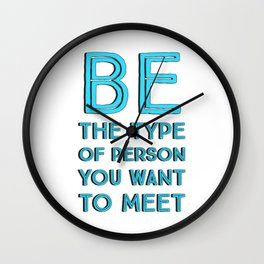 BE THE TYPE OF PERSON YOU WANT TO MEET Wall Clock