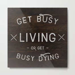 Get Busy Living or Get Busy Dying  Metal Print