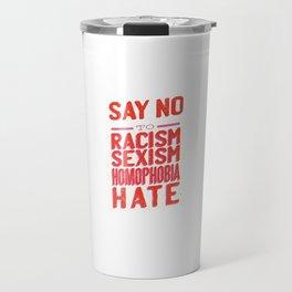 Say No To Racism Sexism Homophobia Hate - Anti Racism Travel Mug