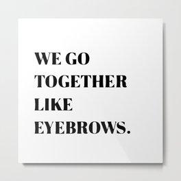 We go together like eyebrows Metal Print