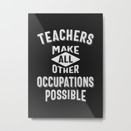 Teachers Make Other Occupations Possible Metal Print