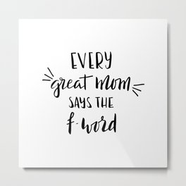 Every great mom says the f-word. Fun quote! Metal Print