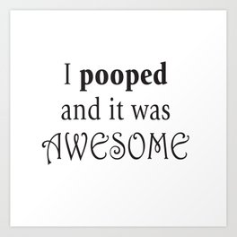 I pooped and it was awesome. Art Print