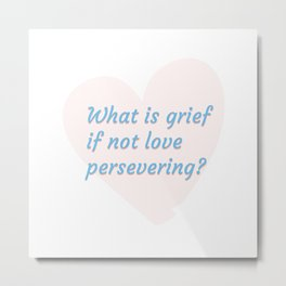What is grief if not love persevering? Metal Print
