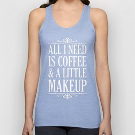 ALL I NEED IS COFFEE _ A LITTLE MAKEUP T-SHIRT Unisex Tank Top