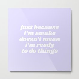 just because i'm awake Metal Print