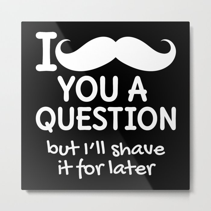 I MUSTACHE YOU A QUESTION BUT I'LL SHAVE IT FOR LATER (Black & White) Metal Print