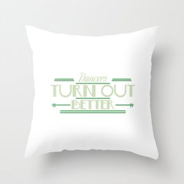 """""""Dancers Turn Out Better"""" for a graceful and creative dancer like you! Stay active with this tee!  Throw Pillow"""
