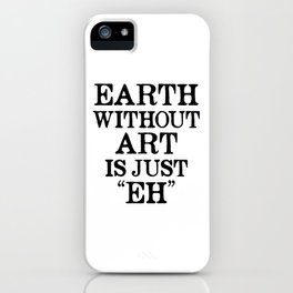 Earth Without Art is Just Eh iPhone Case