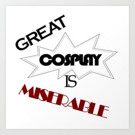 Great Cosplay Is Miserable Art Print