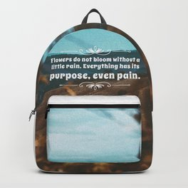 Flowers do not bloom without a little rain. Everything has its purpose, ever pain. Backpack