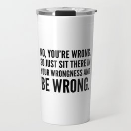 NO, YOU'RE WRONG. SO JUST SIT THERE IN YOUR WRONGNESS AND BE WRONG. Travel Mug