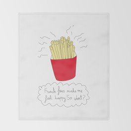French fries make me feel happy. So what? Throw Blanket