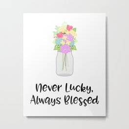 Never Lucky, Always Blessed Metal Print