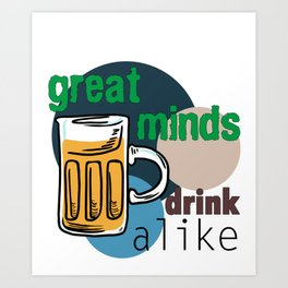 Great Minds Drink Alike - Draft Beer Alcohol Art Print