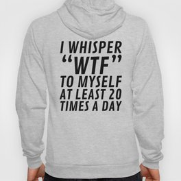 I Whisper WTF to Myself at Least 20 Times a Day Hoody