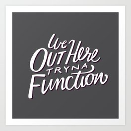 Out Here Tryna Function Art Print
