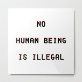 No Human Being Is Illegal Metal Print