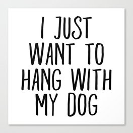 I Just Want To Hang With My Dog Canvas Print