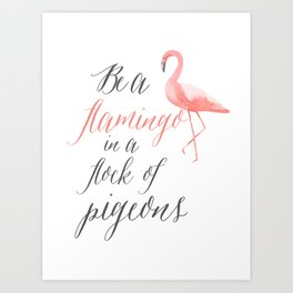 Be a Flamingo in a flock of pigeons art print Art Print