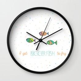 I Got Bigger Fish to Fry Wall Clock