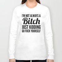 sayings Long Sleeve T-shirts featuring I'M NOT ALWAYS A BITCH JUST KIDDING GO FUCK YOURSELF by CreativeAngel