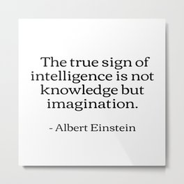 The true sign of intelligence is not knowledge but imagination Albert Einstein Quotes Metal Print