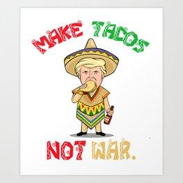 Make Tacos Not War - Donald Trump - Cinco De Mayo Art Print