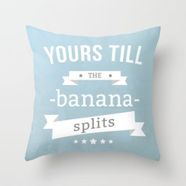 Yours till the banana splits Throw Pillow