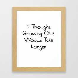 I Thought Growing Old Would Take Longer   Cute Gift Idea Framed Art Print