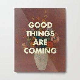 GOOD THINGS ARE COMING Metal Print