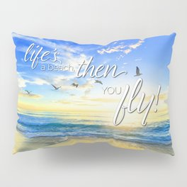 Life's a beach, then you fly! Pillow Sham