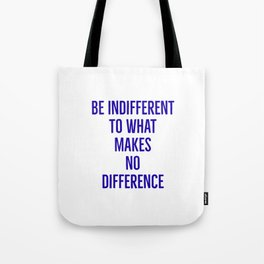 Be indifferent to what makes no difference Tote Bag