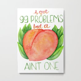 I got 99 problems but a peach ain't one Metal Print