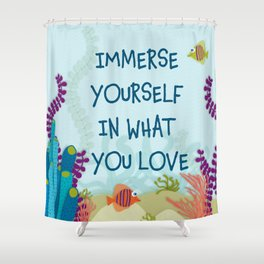 Immerse Yourself In What You Love Shower Curtain