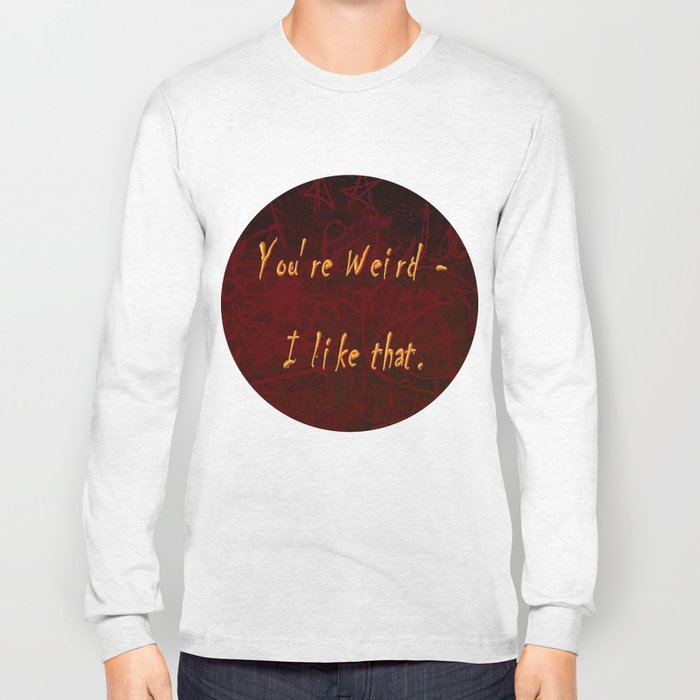 You're Weird - I like that. Long Sleeve T-shirt