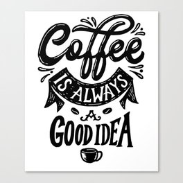 Coffee is always a good idea funny gift Canvas Print