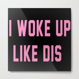 I Woke Up Like Dis Metal Print