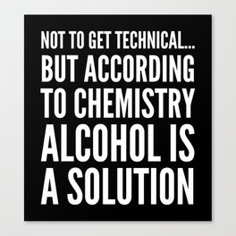 NOT TO GET TECHNICAL BUT ACCORDING TO CHEMISTRY ALCOHOL IS A SOLUTION (Black & White) Canvas Print